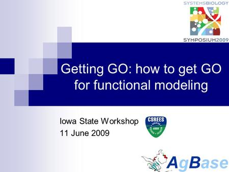 Getting GO: how to get GO for functional modeling Iowa State Workshop 11 June 2009.