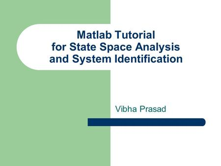 Matlab Tutorial for State Space Analysis and System Identification Vibha Prasad.