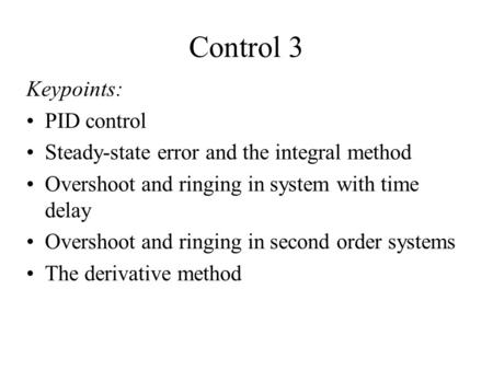 Control 3 Keypoints: PID control Steady-state error and the integral method Overshoot and ringing in system with time delay Overshoot and ringing in second.