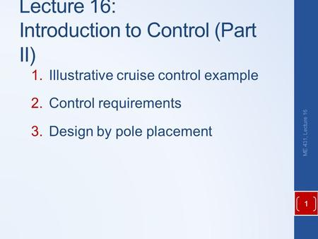 Lecture 16: Introduction to Control (Part II) 1.Illustrative cruise control example 2.Control requirements 3.Design by pole placement ME 431, Lecture 16.