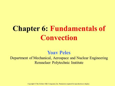 Chapter 6: Fundamentals of Convection Yoav Peles Department of Mechanical, Aerospace and Nuclear Engineering Rensselaer Polytechnic Institute Copyright.