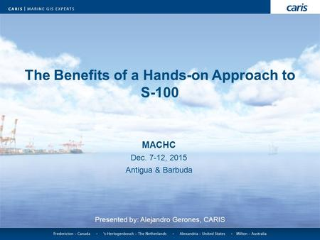 The Benefits of a Hands-on Approach to S-100 MACHC Dec. 7-12, 2015 Antigua & Barbuda Presented by: Alejandro Gerones, CARIS.