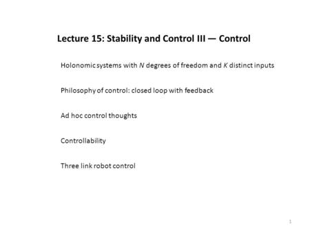 1 Lecture 15: Stability and Control III — Control Philosophy of control: closed loop with feedback Ad hoc control thoughts Controllability Three link robot.