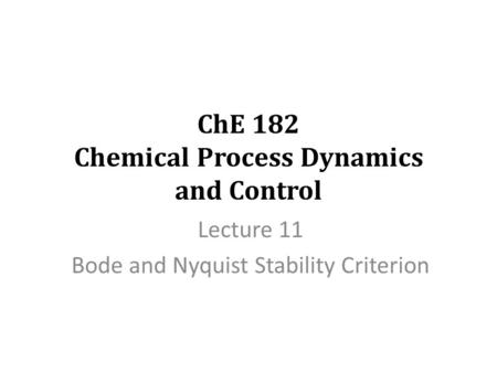 ChE 182 Chemical Process Dynamics and Control Lecture 11 Bode and Nyquist Stability Criterion.