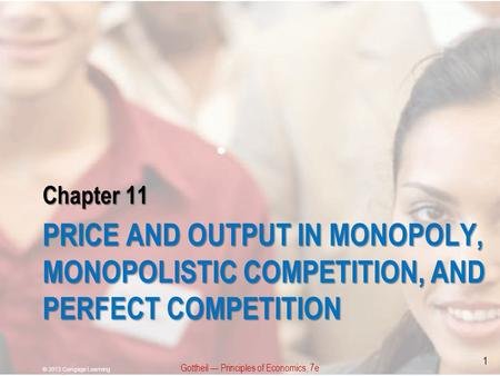 Chapter 11 PRICE AND OUTPUT IN MONOPOLY, MONOPOLISTIC COMPETITION, AND PERFECT COMPETITION Gottheil — Principles of Economics, 7e © 2013 Cengage Learning.