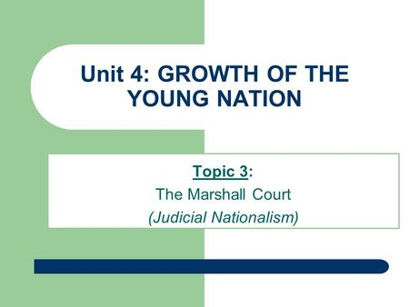 Unit 4: GROWTH OF THE YOUNG NATION Topic 3: The Marshall Court (Judicial Nationalism)