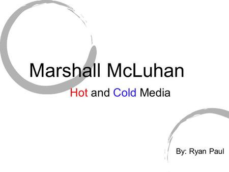 Marshall McLuhan Hot and Cold Media By: Ryan Paul.