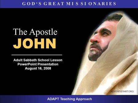G O D ' S G R E A T M I S S I O N A R I E S Adult Sabbath School Lesson PowerPoint Presentation August 16, 2008 ADAPT Teaching Approach The Apostle JOHN.
