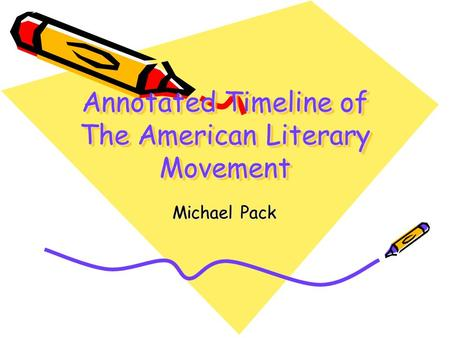 Annotated Timeline of The American Literary Movement Michael Pack.