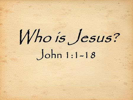 "Who is Jesus? John 1:1-18. The Gospel of John  Author: John- ""the disciple whom Jesus loved""  Key word: ""believe"" (98 x's)  Written to: EVERYONE! (3:16)"