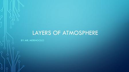 LAYERS OF ATMOSPHERE BY: MR. MERINGOLO. WHAT IS EARTH'S ATMOSPHERE? The atmosphere consists of the mixture of gases that surrounds Earth. The atmosphere.