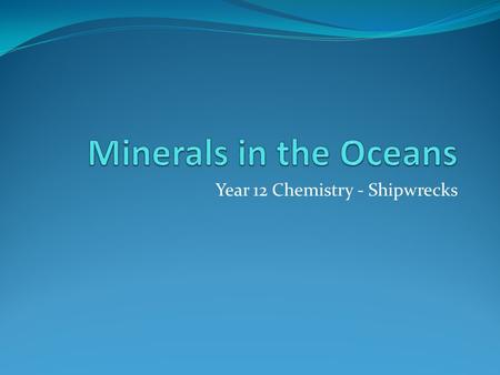 Year 12 Chemistry - Shipwrecks. Minerals in oceans Oceans contain an average of 3.5% (35 g/L) of salts Colder regions (polar waters) contain less and.