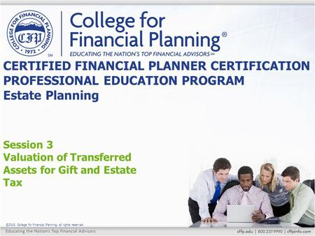 ©2015, College for Financial Planning, all rights reserved. Session 3 Valuation of Transferred Assets for Gift and Estate Tax CERTIFIED FINANCIAL PLANNER.