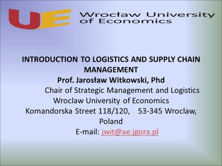 INTRODUCTION TO LOGISTICS AND SUPPLY CHAIN MANAGEMENT Prof. Jarosław Witkowski, Phd Chair of Strategic Management and Logistics Wroclaw University of <strong>Economics</strong>.