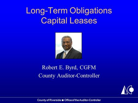 County of Riverside ■ Office of the Auditor-Controller Long-Term Obligations Capital Leases Robert E. Byrd, CGFM County Auditor-Controller.