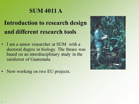 I am a senior researcher at SUM with a doctoral degree in biology. The theses was based on an interdisciplinary study in the rainforest of Guatemala. Now.