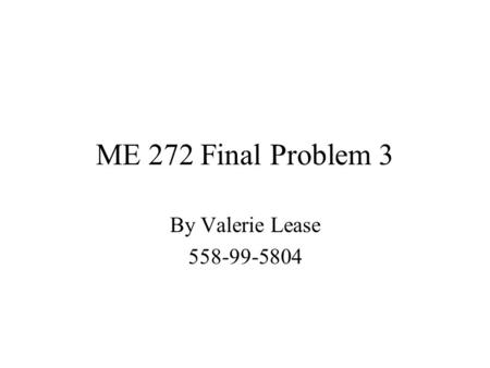 ME 272 Final Problem 3 By Valerie Lease 558-99-5804.