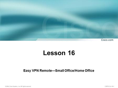 © 2004, Cisco Systems, Inc. All rights reserved. CSPFA 3.2—16-1 Lesson 16 Easy VPN Remote—Small Office/Home Office.