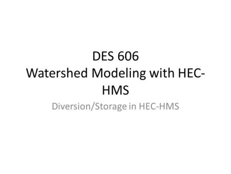 DES 606 Watershed Modeling with HEC- HMS Diversion/Storage in HEC-HMS.