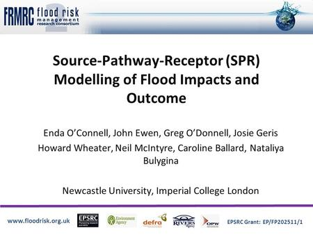 Www.floodrisk.org.uk EPSRC Grant: EP/FP202511/1 Source-Pathway-Receptor (SPR) Modelling of Flood Impacts and Outcome Enda O'Connell, John Ewen, Greg O'Donnell,
