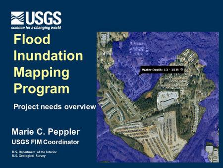 U.S. Department of the Interior U.S. Geological Survey Marie C. Peppler USGS FIM Coordinator Flood Inundation Mapping Program Project needs overview.