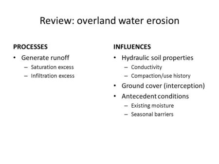 Review: overland water erosion PROCESSES Generate runoff – Saturation excess – Infiltration excess INFLUENCES Hydraulic soil properties – Conductivity.