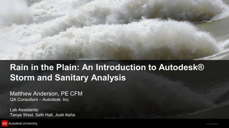 © 2011 Autodesk Rain in the Plain: An Introduction to Autodesk® Storm and Sanitary Analysis Matthew Anderson, PE CFM QA Consultant – Autodesk. Inc. Lab.
