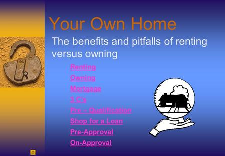 Your Own Home The benefits and pitfalls of renting versus owning Renting Owning Mortgage 3 C's Pre – Qualification Shop for a Loan Pre-Approval On-Approval.