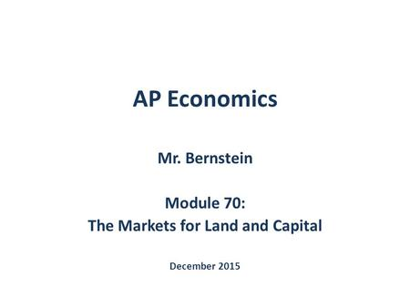 AP Economics Mr. Bernstein Module 70: The Markets for Land and Capital December 2015.