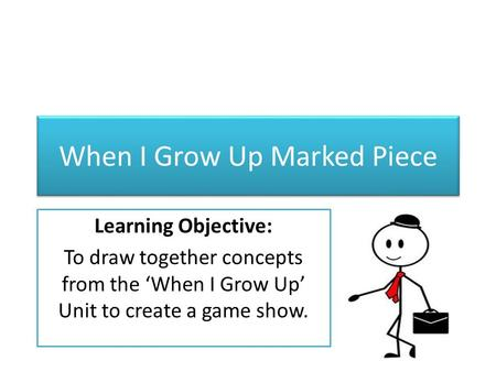 When I Grow Up Marked Piece Learning Objective: To draw together concepts from the 'When I Grow Up' Unit to create a game show.