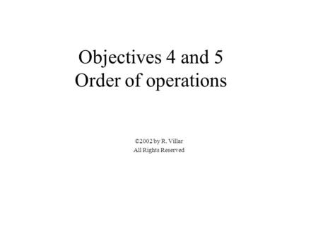 Objectives 4 and 5 Order of operations ©2002 by R. Villar All Rights Reserved.