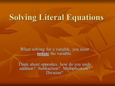 Solving Literal Equations When solving for a variable, you must isolate the variable. Think about opposites, how do you undo addition? Subtraction? Multiplication?