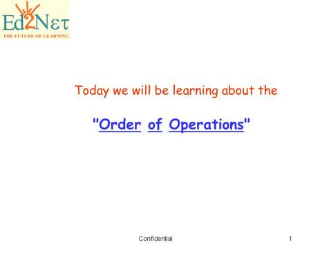 Confidential1 Today we will be learning about the Order of Operations