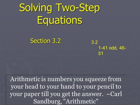 Solving Two-Step Equations Section 3.2 3.2 1-41 odd, 46- 51 Arithmetic is numbers you squeeze from your head to your hand to your pencil to your paper.