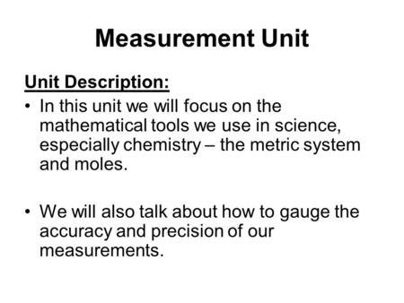 Measurement Unit Unit Description: In this unit we will focus on the mathematical tools we use in science, especially chemistry – the metric system and.