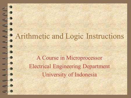 Arithmetic and Logic Instructions A Course in Microprocessor Electrical Engineering Department University of Indonesia.
