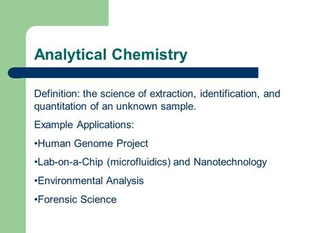Analytical Chemistry Definition: the science of extraction, identification, and quantitation of an unknown sample. Example Applications: Human Genome Project.
