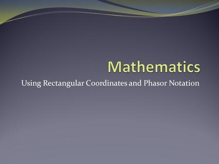 Using Rectangular Coordinates and Phasor Notation.