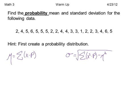 Math 3				Warm Up			4/23/12 Find the probability mean and standard deviation for the following data. 2, 4, 5, 6, 5, 5, 5, 2, 2, 4, 4, 3, 3, 1, 2, 2, 3,