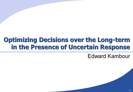 1 Optimizing Decisions over the Long-term in the Presence of Uncertain Response Edward Kambour.
