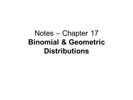 Notes – Chapter 17 Binomial & Geometric Distributions.
