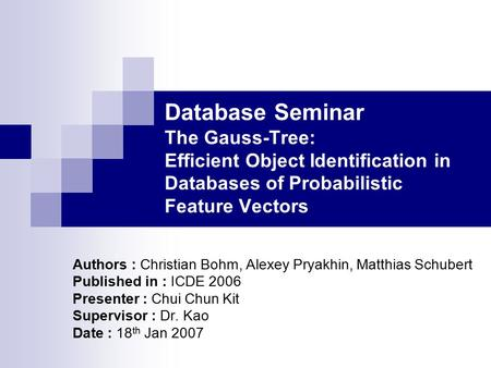 Database Seminar The Gauss-Tree: Efficient Object Identification in Databases of Probabilistic Feature Vectors Authors : Christian Bohm, Alexey Pryakhin,
