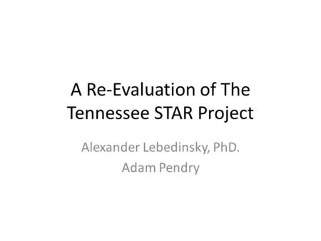 A Re-Evaluation of The Tennessee STAR Project Alexander Lebedinsky, PhD. Adam Pendry.