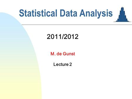 Statistical Data Analysis 2011/2012 M. de Gunst Lecture 2.