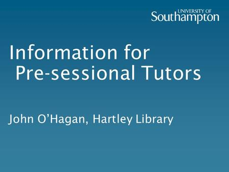 Information for Pre-sessional Tutors John O'Hagan, Hartley Library.