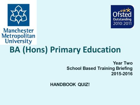 BA (Hons) Primary Education Year Two School Based Training Briefing 2015-2016 HANDBOOK QUIZ!