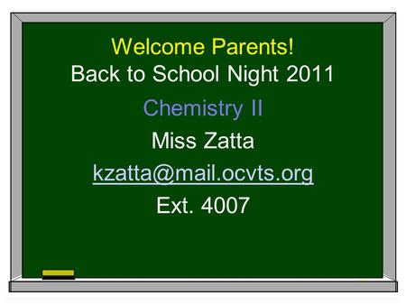 Welcome Parents! Back to School Night 2011 Chemistry II Miss Zatta Ext. 4007.