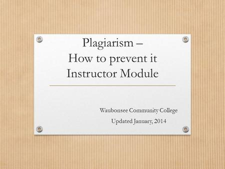 Plagiarism – How to prevent it Instructor Module Waubonsee Community College Updated January, 2014.