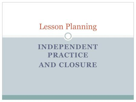 INDEPENDENT PRACTICE AND CLOSURE Lesson Planning.