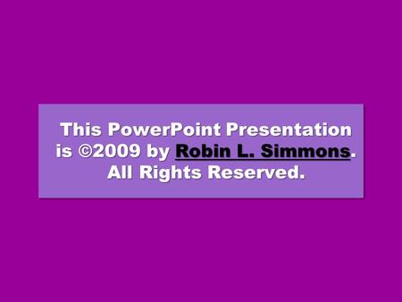 This PowerPoint Presentation is ©2009 by Robin L. Simmons. All Rights Reserved. Robin L. SimmonsRobin L. Simmons This PowerPoint Presentation is ©2009.